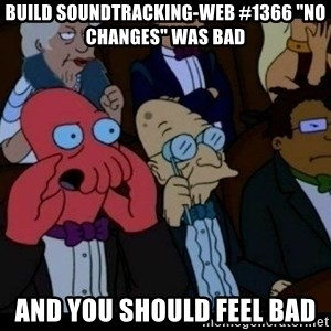 "Zoidberg - BUILD soundtracking-web #1366 ""No changes"" WAS BAD AND YOU SHOULD FEEL BAD"