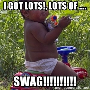 Swagger Baby - I GOT LOTS!, LOTS OF .... SWAG!!!!!!!!!!