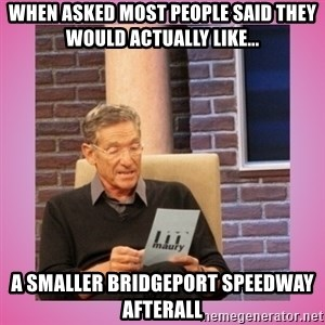 MAURY PV - When asked most people said they would actually like... A Smaller Bridgeport Speedway Afterall