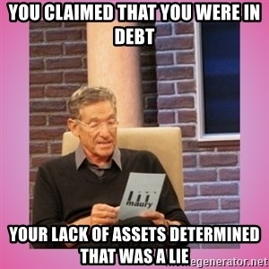 MAURY PV - you claimed that you were in debt your lack of assets determined that was a lie