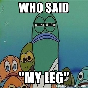 "Serious Fish Spongebob - who said ""My Leg"""