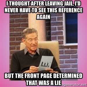 MAURY PV - I thought after leaving jail, I'd never have to see this reference again But the front page determined that was a lie