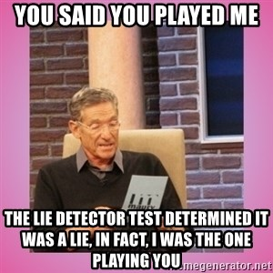 MAURY PV - you said you played me  the lie detector test determined it was a lie, in fact, i was the one playing you