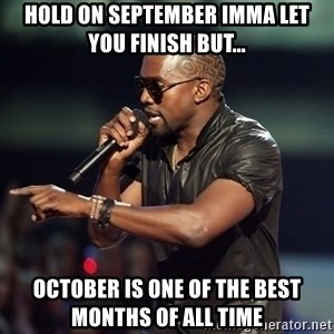 Kanye - Hold on September Imma let you finish but... October is one of the best months of all time