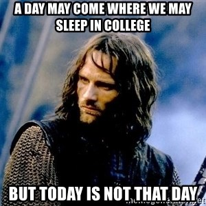 Not this day Aragorn - A day may come where we may sleep in college but today is not that day