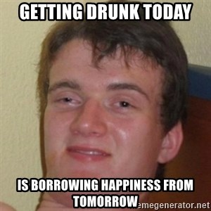 10guy - Getting drunk today is borrowing happiness from tomorrow