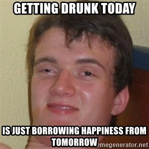 10guy - getting drunk today is just borrowing happiness from tomorrow