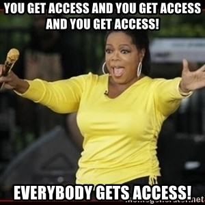 Overly-Excited Oprah!!!  - You get Access and You get access and YOU get access! Everybody gets access!