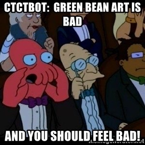 Zoidberg - ctctbot:  green bean art is bad and you should FEEL bad!