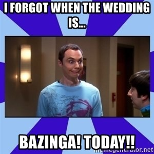 Sheldon Cooper bazinga - i forgot when the wedding is... bazinga! today!!