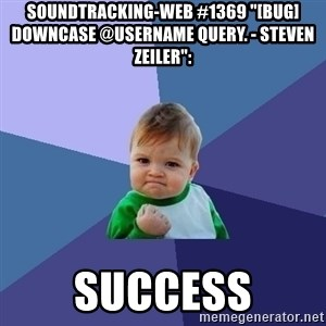 "Success Kid - soundtracking-web #1369 ""[BUG] Downcase @username query. - Steven Zeiler"":  success"
