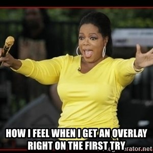 Overly-Excited Oprah!!!  -  How I feel when I get an overlay right on the first try