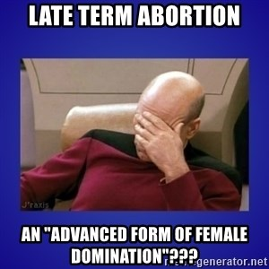 "Picard facepalm  - Late term abortion An ""advanced form of female domination""???"