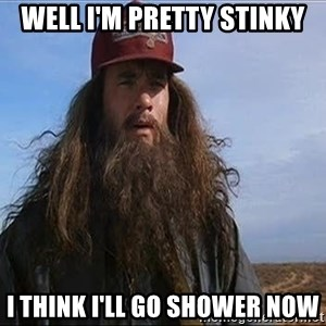 Forrest Gump Hobo - WEll I'm pretty stinky I think I'll go shower now