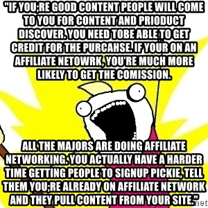 """X ALL THE THINGS - """"If you;re good content people will come to you for content and prioduct discover. You need tobe able to get credit for the purcahse. If your on an affiliate netowrk, you're much more likely to get the comission. All the majors are doing affiliate networking. You actually have a harder time getting people to signup pickie, tell them you;re already on affiliate network and they pull content from your site."""""""