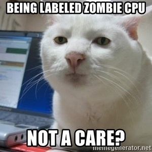 Serious Cat - being labeled zombie CPU not a care?