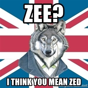 Sir Courage Wolf Esquire - zee? I think you mean zed