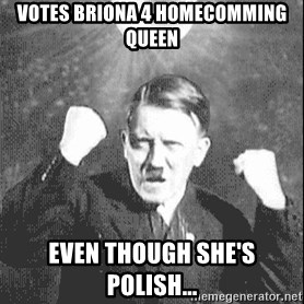 Disco Hitler - votes briona 4 homecomming queen even though she's polish...