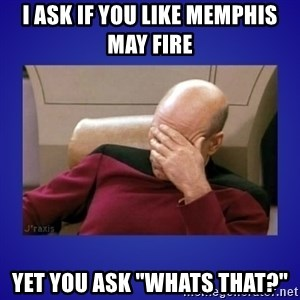 "Picard facepalm  - i ask if you like memphis may fire yet you ask ""whats that?"""