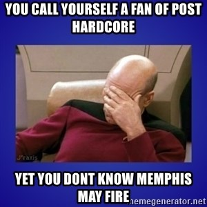 Picard facepalm  - you call yourself a fan of post hardcore yet you dont know memphis may fire
