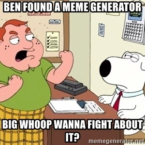 Big Whoop - Ben found a meme generator big whoop wanna fight about it?