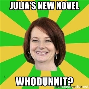 Julia Gillard - Julia's New Novel Whodunnit?