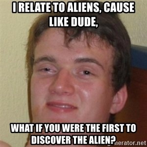10guy - I relate to Aliens, cause like DUDE, What if you were the first to discover the alien?