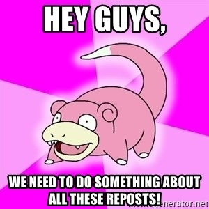 Slowpoke - Hey guys, We need to do something about all these reposts!