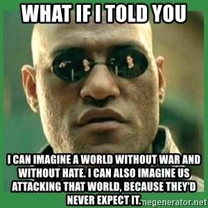 Matrix Morpheus - WHAT IF I TOLD YOU I can imagine a world without war and without hate. I can also imagine us attacking that world, because they'd never expect it.