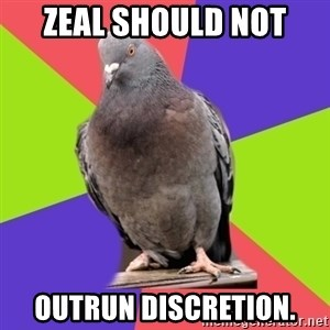 Blasphemous Pigeon - Zeal should not outrun discretion.