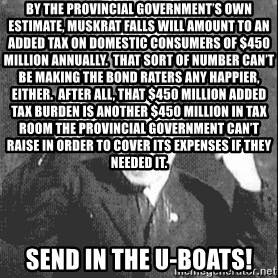 Disco Hitler - By the provincial government's own estimate, Muskrat Falls will amount to an added tax on domestic consumers of $450 million annually.  That sort of number can't be making the bond raters any happier, either.  After all, that $450 million added tax burden is another $450 million in tax room the provincial government can't raise in order to cover its expenses if they needed it.  Send in the U-Boats!