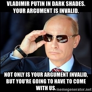 Badass Vladimir Putin - Vladimir Putin in dark shades. Your argument is invalid. Not only is your argument invalid, but you're going to have to come with us.