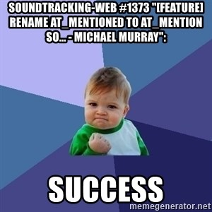 "Success Kid - soundtracking-web #1373 ""[FEATURE] Rename at_mentioned to at_mention so... - Michael Murray"":  success"