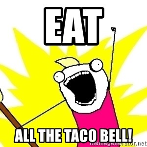X ALL THE THINGS - eat all the taco bell!