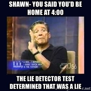 Maury Povich Father - Shawn- You said you'd be home at 4:00 The lie detector test determined that was a lie