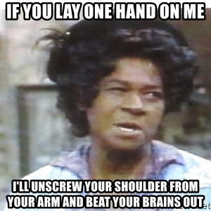Aunt Esther again - if you lay one hand on me I'll unscrew your shoulder from your arm and beat your brains out