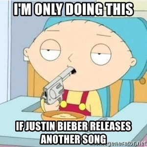 Suicide Stewie - i'm only doing this if justin bieber releases another song
