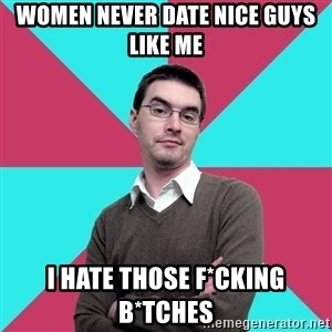 Privilege Denying Dude - WOMEN NEVER DATE NICE GUYS LIKE ME I HATE THOSE F*CKING B*TCHES