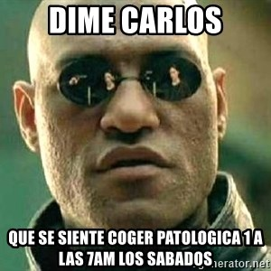 What if I told you / Matrix Morpheus - DIME CARLOS QUE SE SIENTE COGER PATOLOGICA 1 A LAS 7AM LOS SABADOS