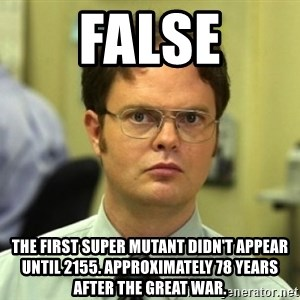 Dwight Meme - FALSE The first super mutant didn't appear until 2155. Approximately 78 years after the Great War.