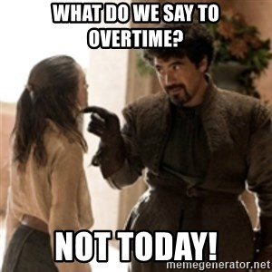 What do we say to the God of Death ? Not today. - What do we say to overtime? Not today!