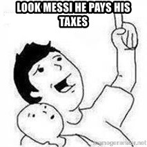 Look son, A person got mad - Look Messi he pays his taxes