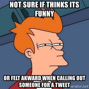 Futurama Fry - Not sure if thinks its funny or felt akward when calling out someone for a tweet