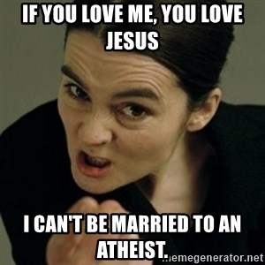angry woman - If you love me, you love Jesus I can't be married to an Atheist.