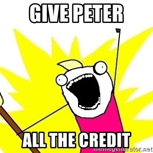X ALL THE THINGS - give Peter all the credit