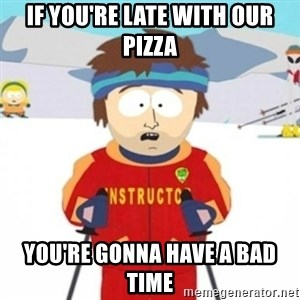 Bad time ski instructor 1 - if you're late with our pizza you're gonna have a bad time