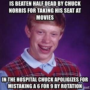 Bad Luck Brian - Is beaten half dead by chuck norris for taking his seat at movies In the hospital chuck apoligizes for mistaking a 6 for 9 by rotation