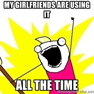 X ALL THE THINGS - my girlfriends are using it ALL the time