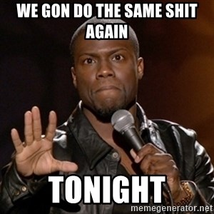 Kevin Hart - wE GON DO THE SAME SHIT AGAIN  tonight