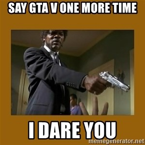 say what one more time - Say GTA V One More Time I DARE YOU